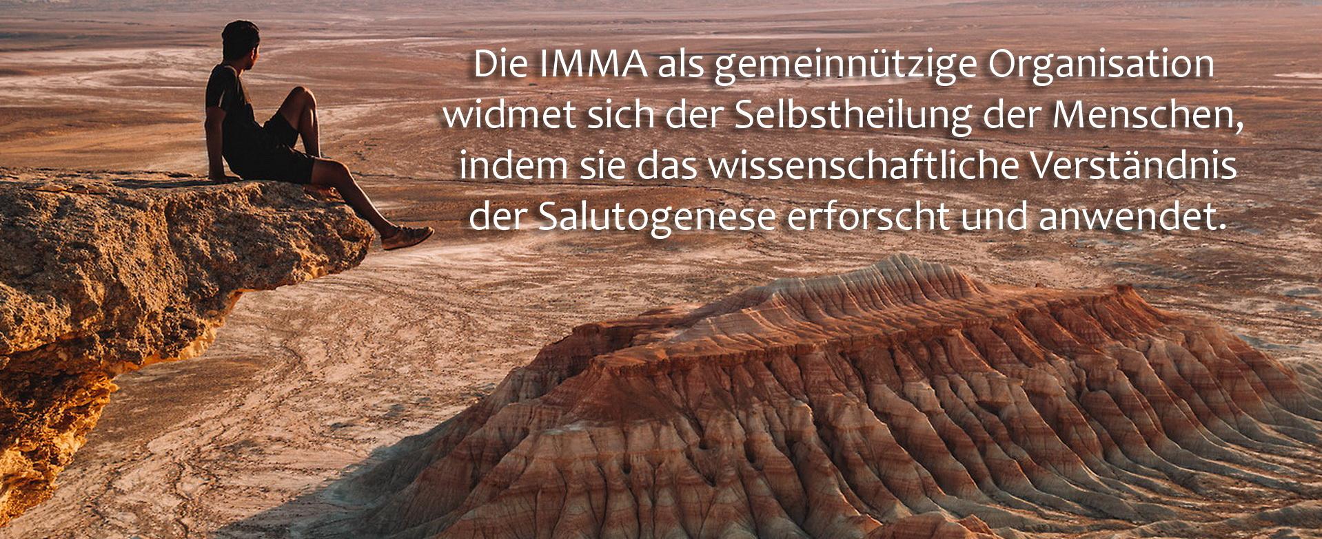 Die IMMA als gemeinnützige Organisation widmet sich der Selbstheilung der Menschen, indem sie das wissenschaftliche Verständnis der Salutogenese erforscht und anwendet.